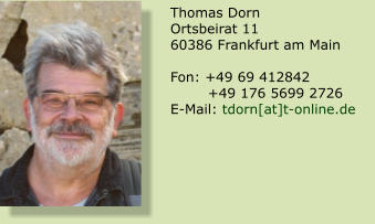 Thomas Dorn Ortsbeirat 11 60386 Frankfurt am Main  Fon: +49 69 412842         +49 176 5699 2726 E-Mail: tdorn[at]t-online.de